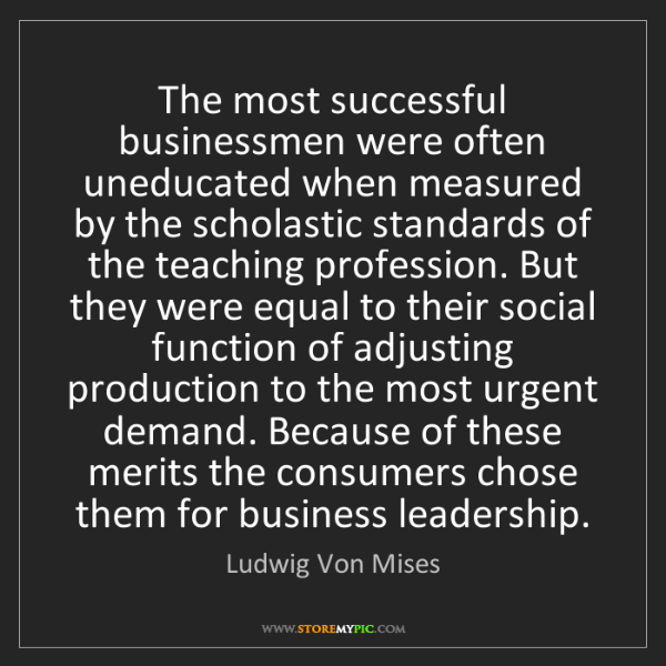 Ludwig Von Mises: The most successful businessmen were often uneducated...
