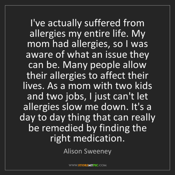 Alison Sweeney: I've actually suffered from allergies my entire life....