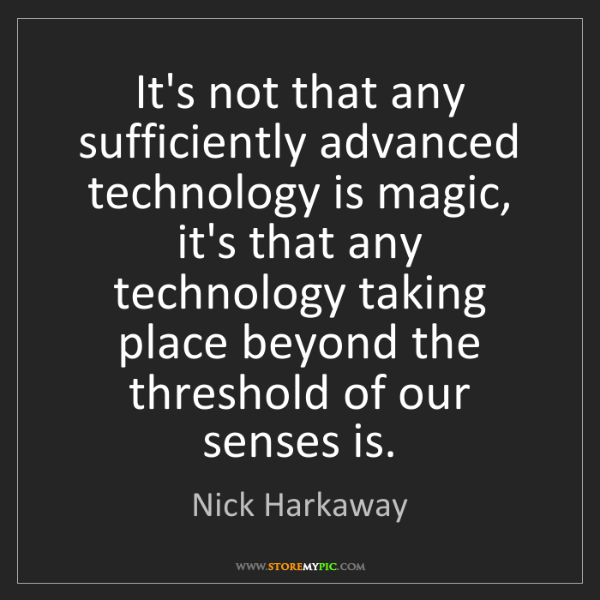 Nick Harkaway: It's not that any sufficiently advanced technology is...