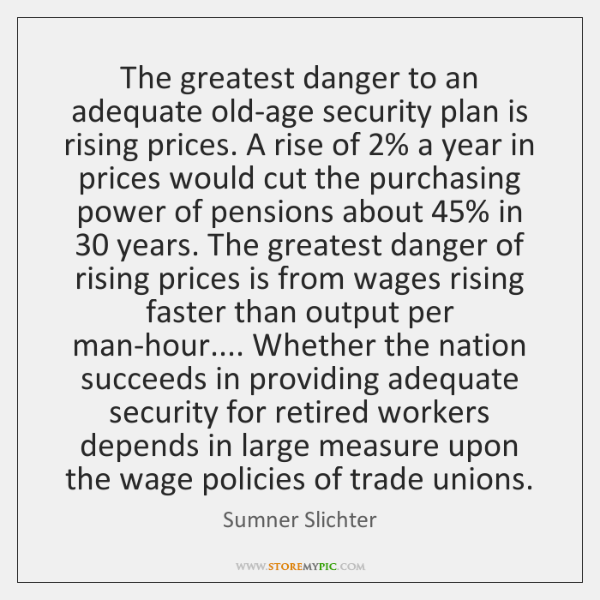 The greatest danger to an adequate old-age security plan is rising prices. ...