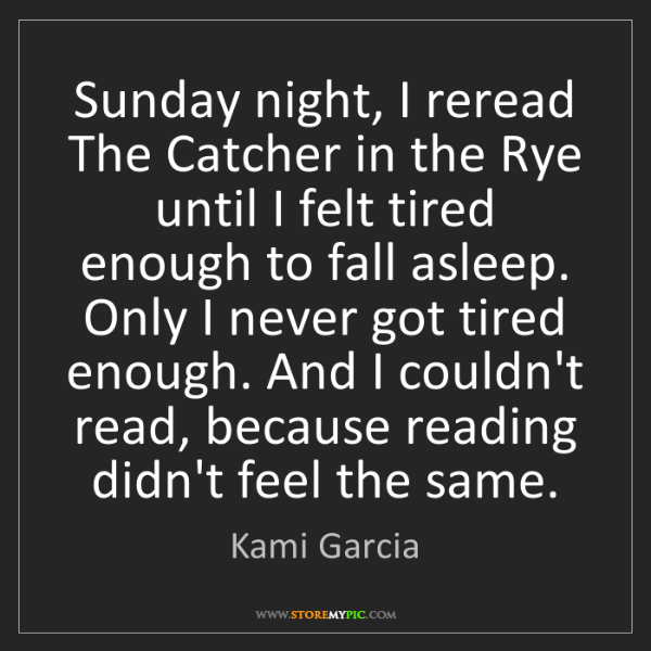 Kami Garcia: Sunday night, I reread The Catcher in the Rye until I...