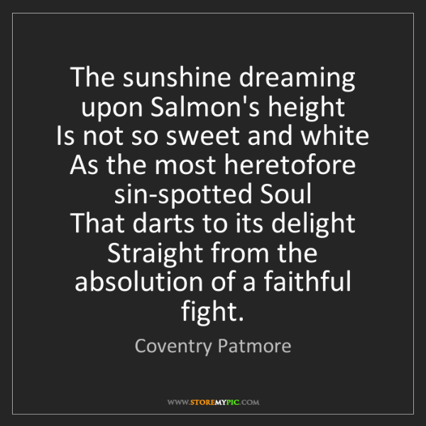 Coventry Patmore: The sunshine dreaming upon Salmon's height   Is not so...