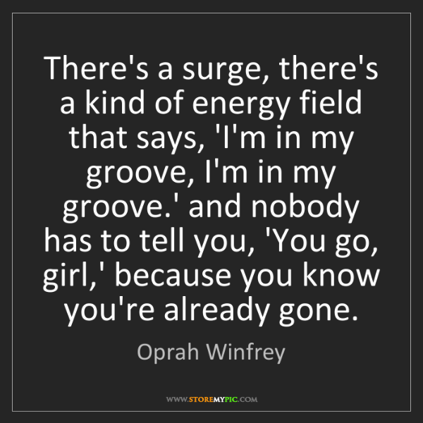 Oprah Winfrey: There's a surge, there's a kind of energy field that...