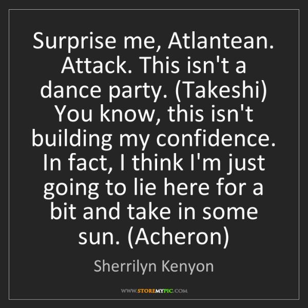Sherrilyn Kenyon: Surprise me, Atlantean. Attack. This isn't a dance party....