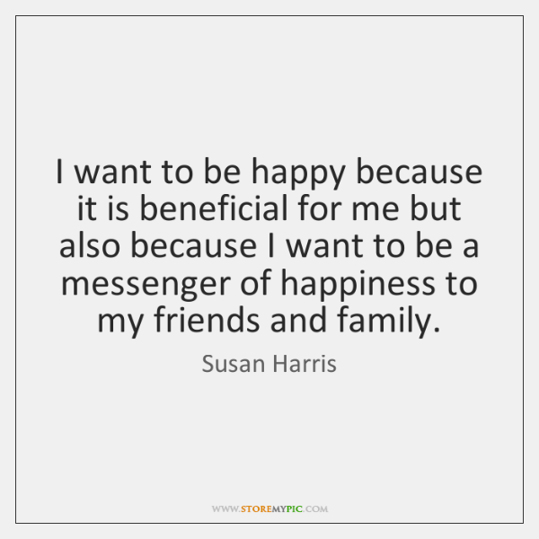 I want to be happy because it is beneficial for me but ...