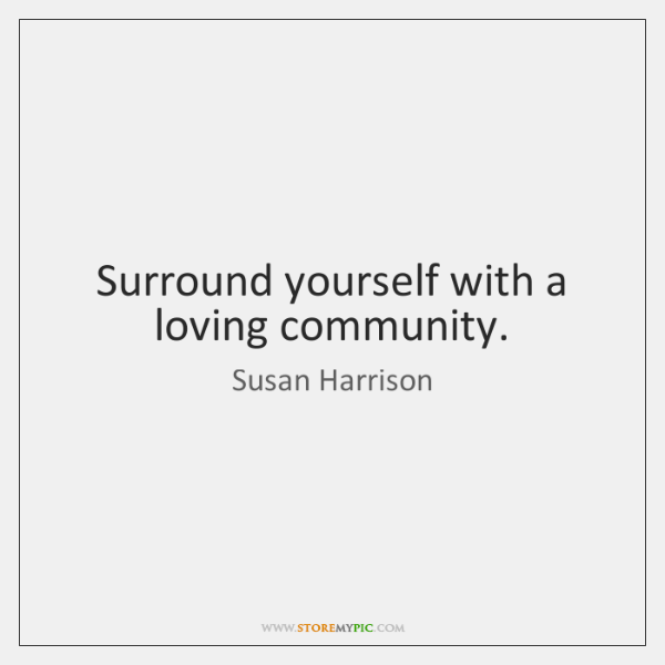 Surround yourself with a loving community.