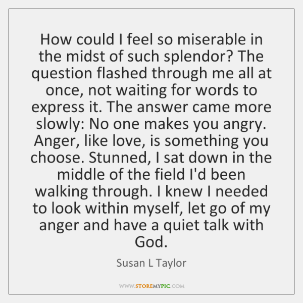 How could I feel so miserable in the midst of such splendor? ...