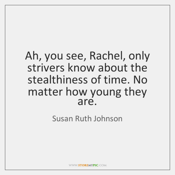 Ah, you see, Rachel, only strivers know about the stealthiness of time. ...