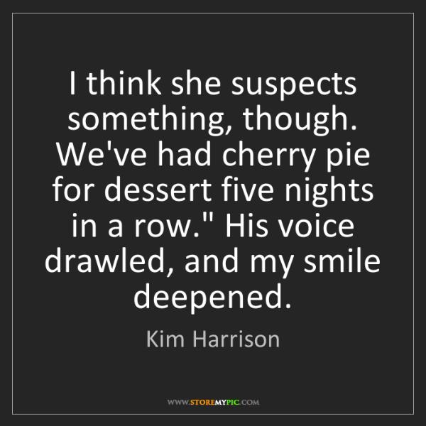 Kim Harrison: I think she suspects something, though. We've had cherry...