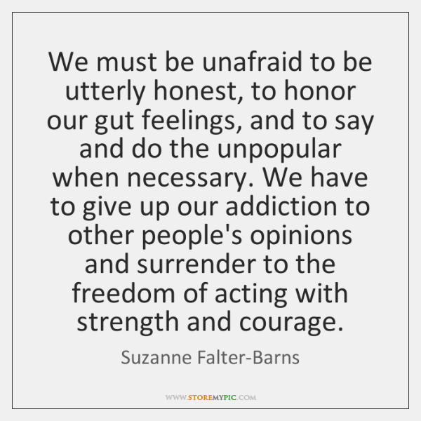 We must be unafraid to be utterly honest, to honor our gut ...