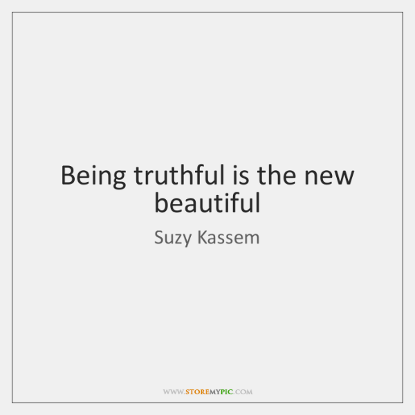 Being truthful is the new beautiful