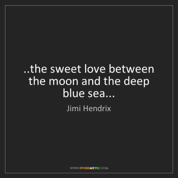 Jimi Hendrix: ..the sweet love between the moon and the deep blue sea...