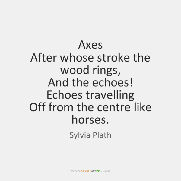 Axes   After whose stroke the wood rings,   And the echoes!   Echoes travelling   ...