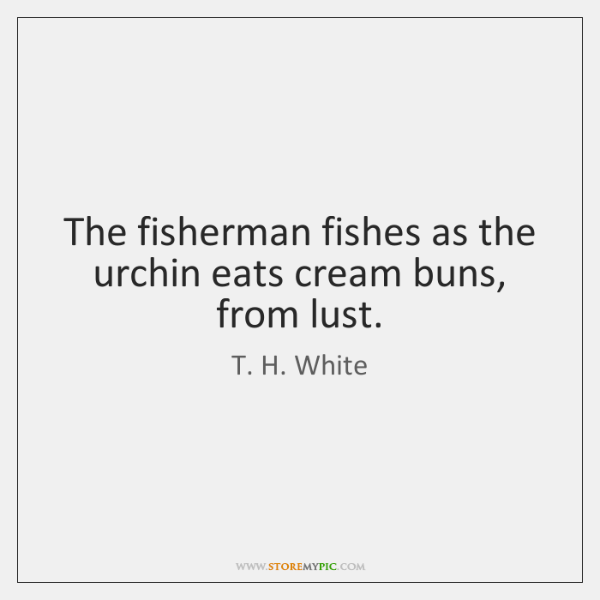 The fisherman fishes as the urchin eats cream buns, from lust.