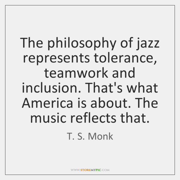 The philosophy of jazz represents tolerance, teamwork and inclusion. That's what America ...