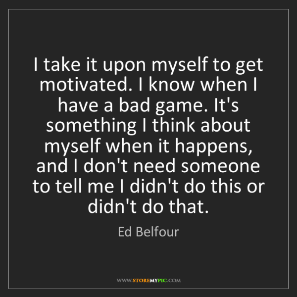 Ed Belfour: I take it upon myself to get motivated. I know when I...