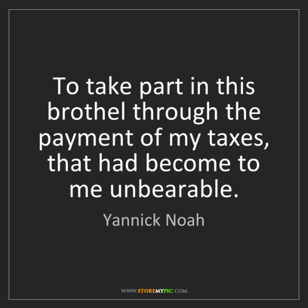 Yannick Noah: To take part in this brothel through the payment of my...