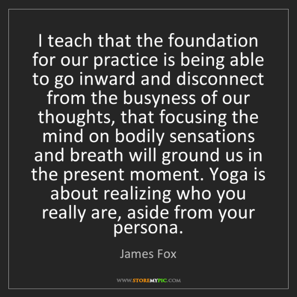 James Fox: I teach that the foundation for our practice is being...