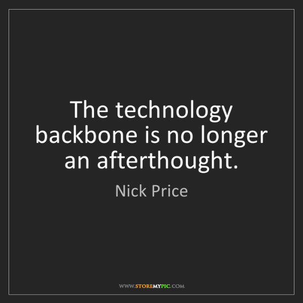 Nick Price: The technology backbone is no longer an afterthought.