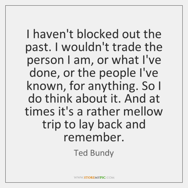 I haven't blocked out the past. I wouldn't trade the person I ...