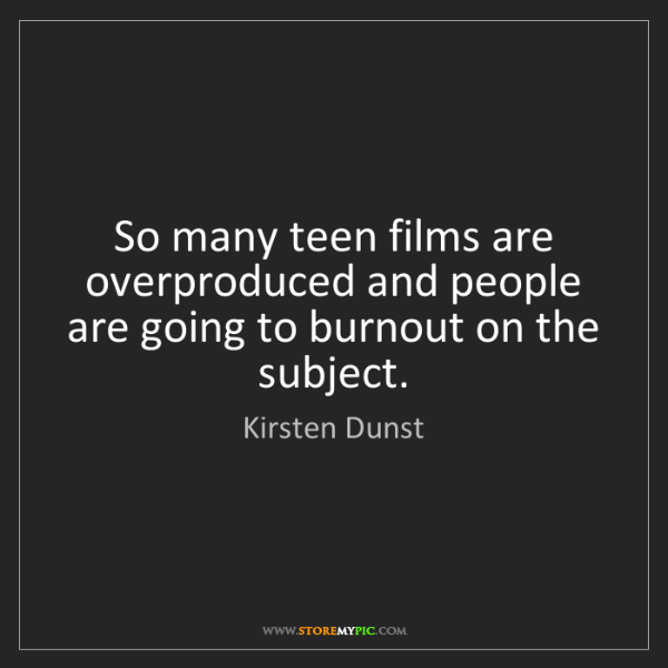 Kirsten Dunst: So many teen films are overproduced and people are going...