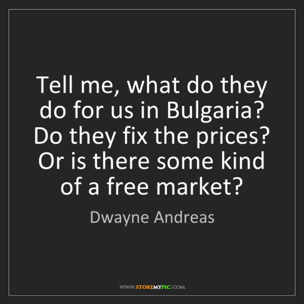 Dwayne Andreas: Tell me, what do they do for us in Bulgaria? Do they...