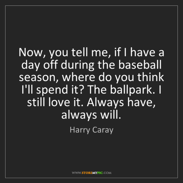 Harry Caray: Now, you tell me, if I have a day off during the baseball...