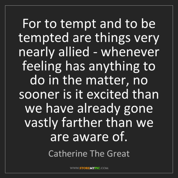 Catherine The Great: For to tempt and to be tempted are things very nearly...