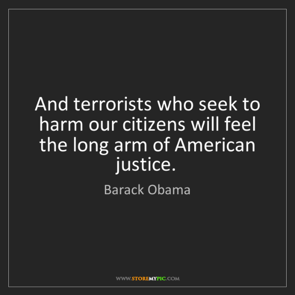 Barack Obama: And terrorists who seek to harm our citizens will feel...