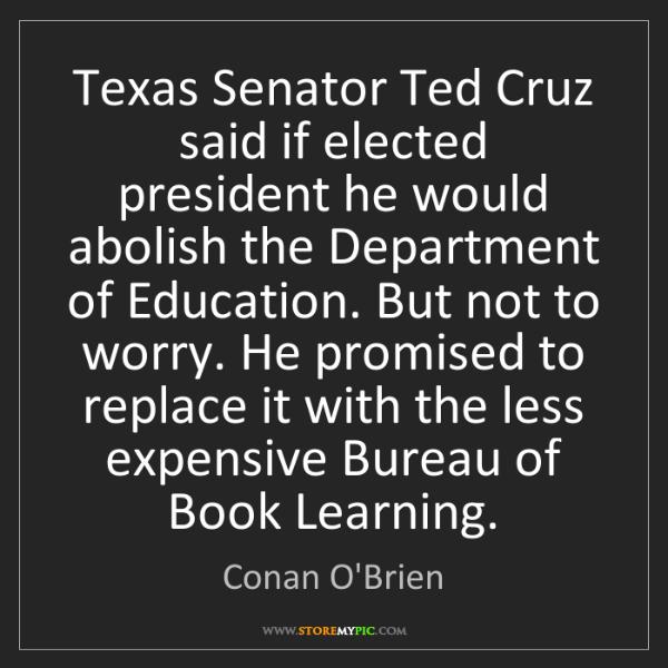Conan O'Brien: Texas Senator Ted Cruz said if elected president he would...