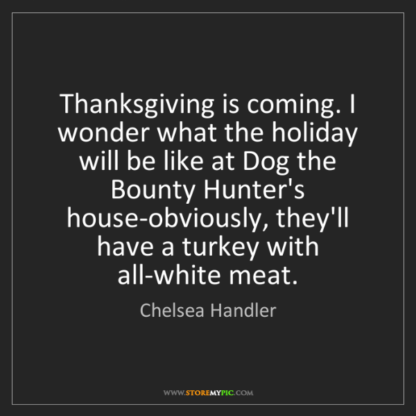 Chelsea Handler: Thanksgiving is coming. I wonder what the holiday will...