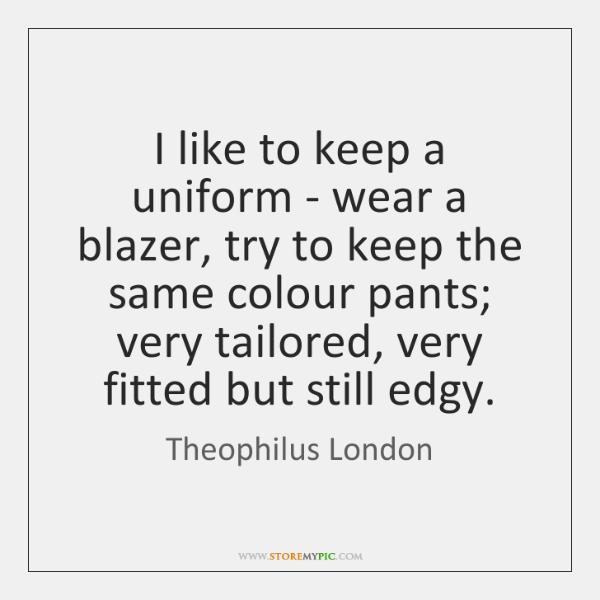 I like to keep a uniform - wear a blazer, try to ...