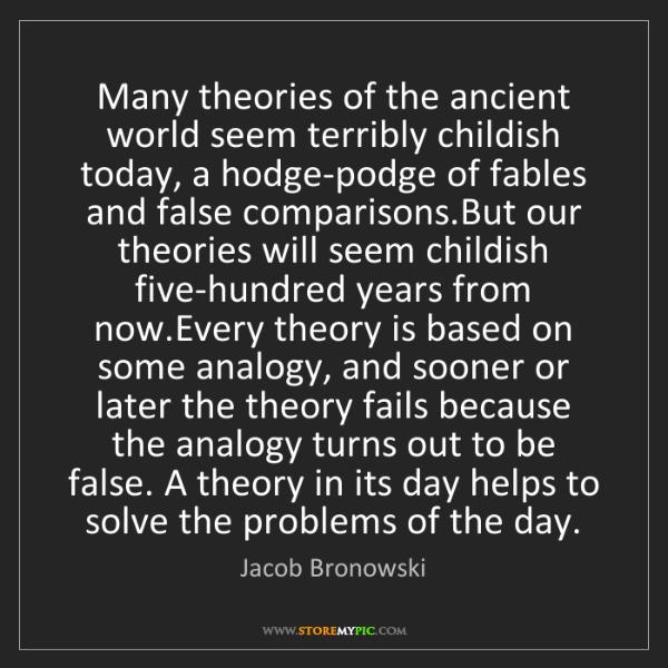 Jacob Bronowski: Many theories of the ancient world seem terribly childish...