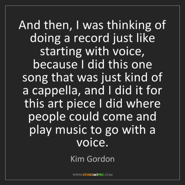 Kim Gordon: And then, I was thinking of doing a record just like...