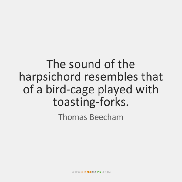The sound of the harpsichord resembles that of a bird-cage played with ...