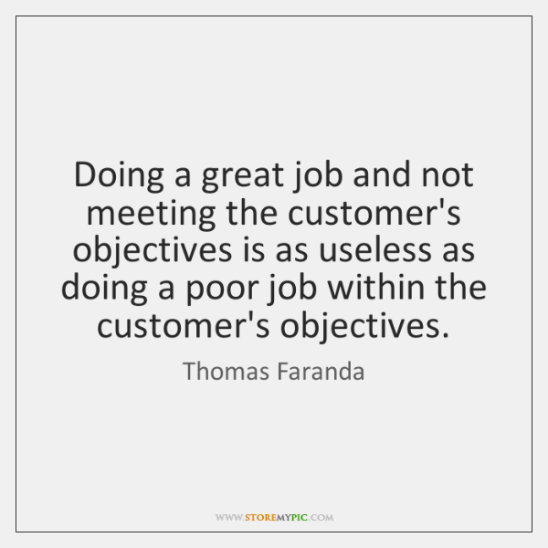Doing a great job and not meeting the customer's objectives is as ...