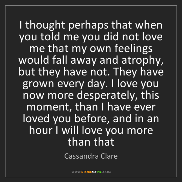 Cassandra Clare: I thought perhaps that when you told me you did not love...