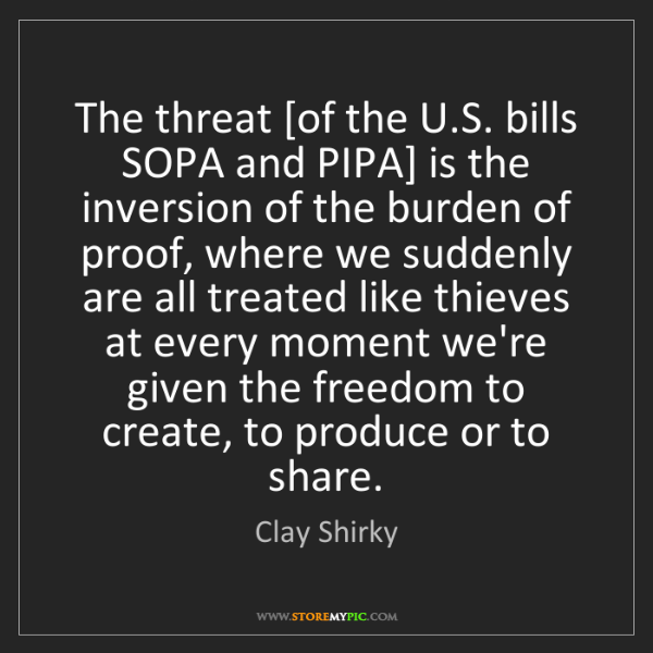 Clay Shirky: The threat [of the U.S. bills SOPA and PIPA] is the inversion...