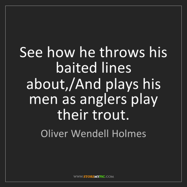 Oliver Wendell Holmes: See how he throws his baited lines about,/And plays his...
