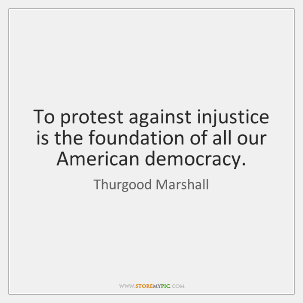 To protest against injustice is the foundation of all our American democracy.