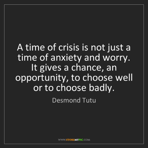 Desmond Tutu: A time of crisis is not just a time of anxiety and worry....