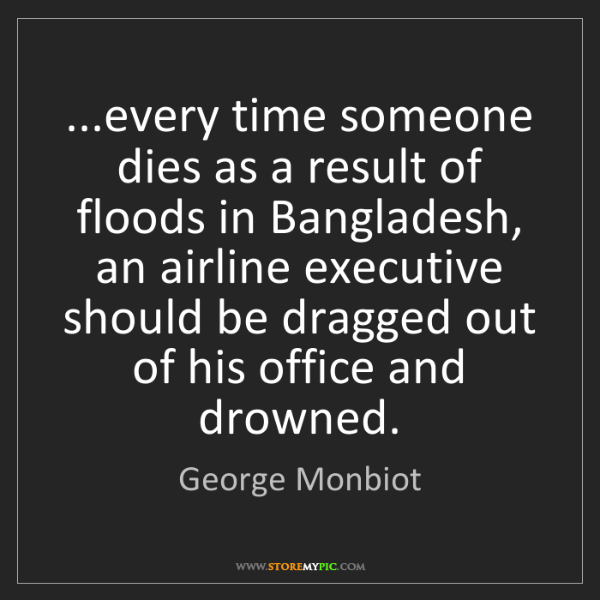 George Monbiot: ...every time someone dies as a result of floods in Bangladesh,...