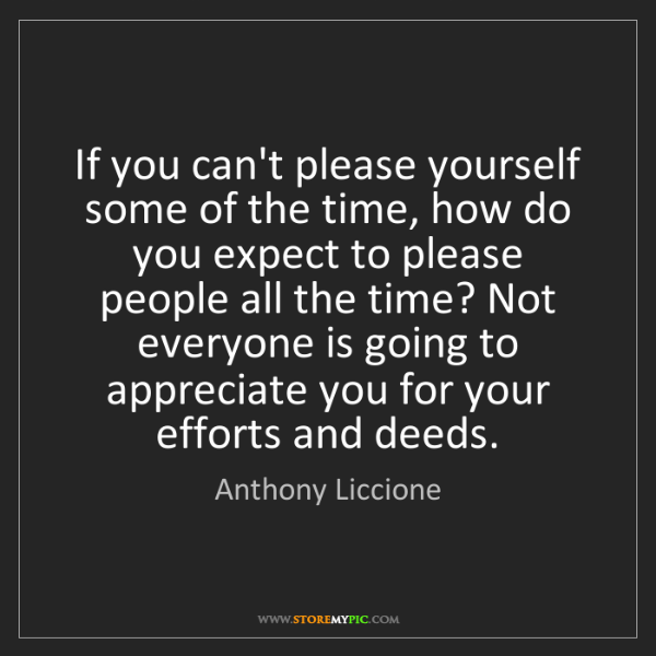 Anthony Liccione: If you can't please yourself some of the time, how do...