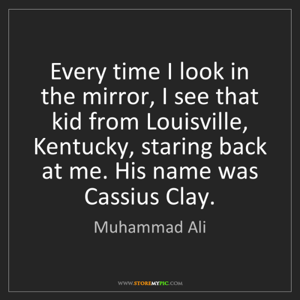 Muhammad Ali: Every time I look in the mirror, I see that kid from...