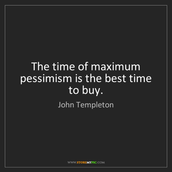 John Templeton: The time of maximum pessimism is the best time to buy.