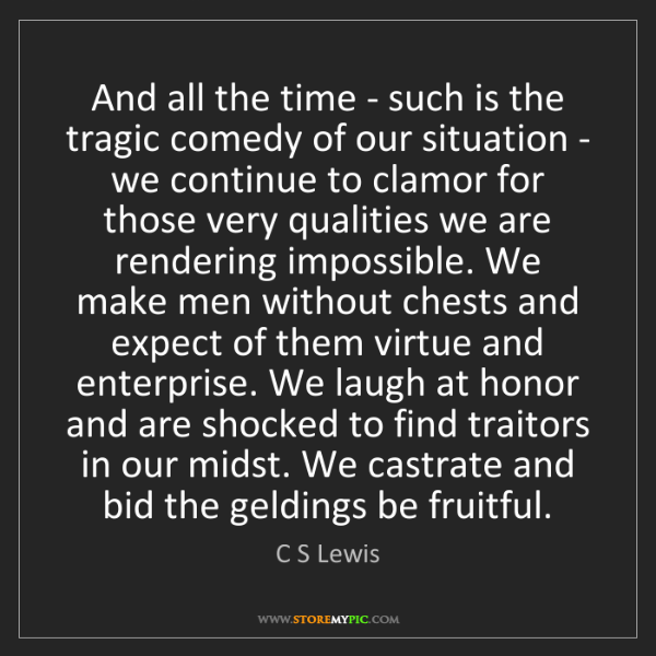 C S Lewis: And all the time - such is the tragic comedy of our situation...