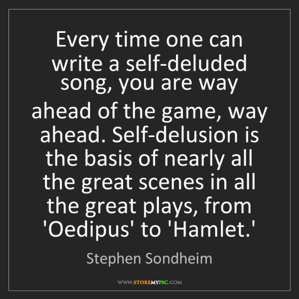 Stephen Sondheim: Every time one can write a self-deluded song, you are...