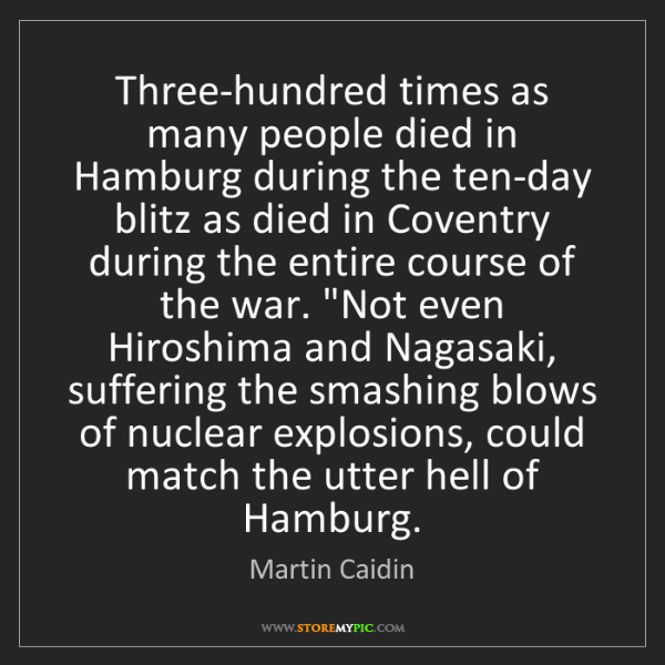 Martin Caidin: Three-hundred times as many people died in Hamburg during...