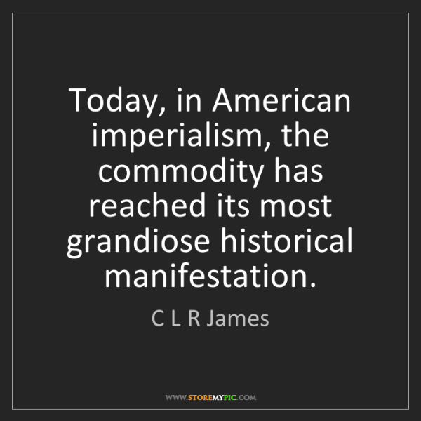 C L R James: Today, in American imperialism, the commodity has reached...