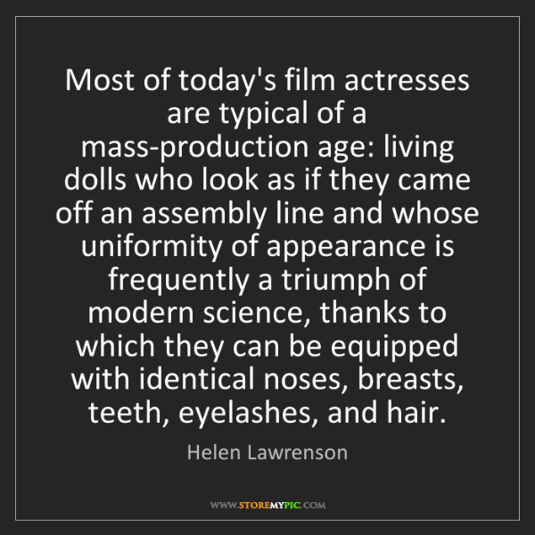 Helen Lawrenson: Most of today's film actresses are typical of a mass-production...